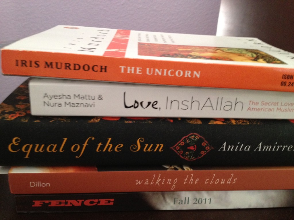 Books: The Unicorn by Iris Murdoch, Love InshAllah anthology, Equal of the Sun by Anita Amirrezvani, Waiting for the Clouds anthology, FENCE Fall 2011 issue